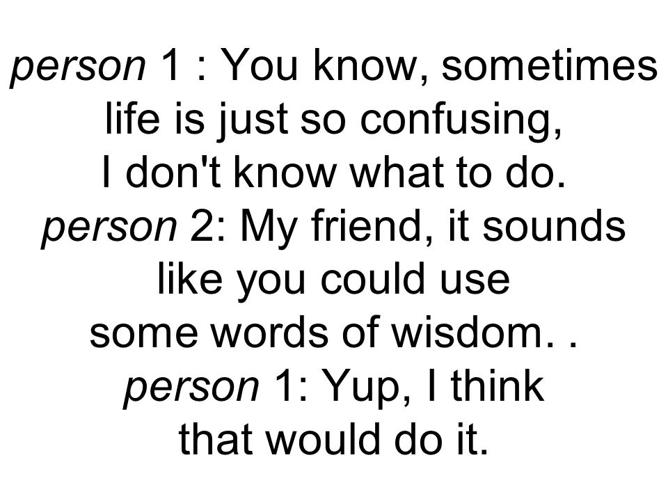 person 1 : You know, sometimes life is just so confusing, I don t know what to do.