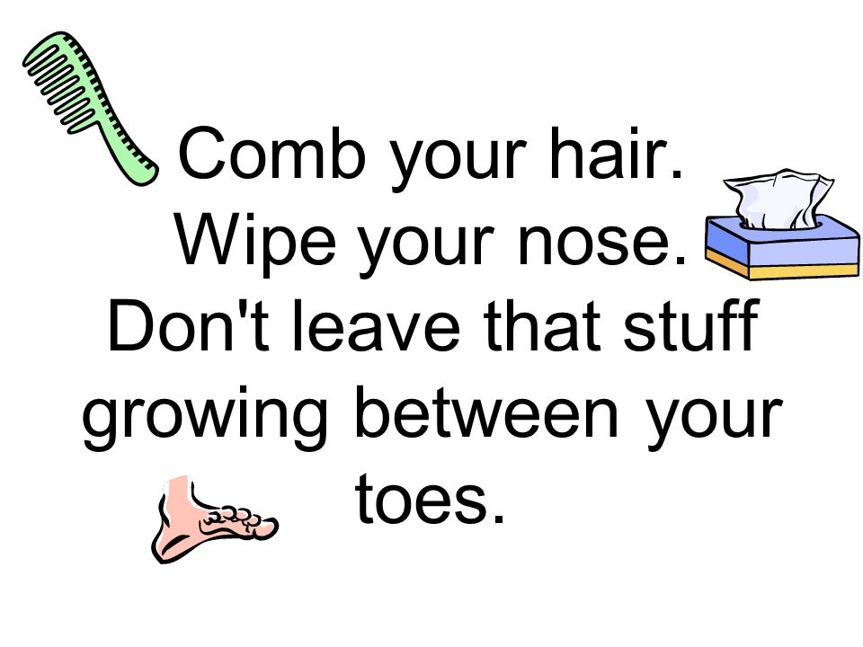 Comb your hair. Wipe your nose