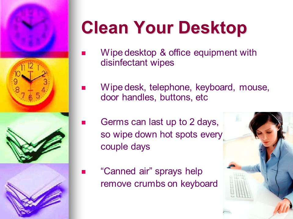 Clean Your Desktop Wipe desktop & office equipment with disinfectant wipes. Wipe desk, telephone, keyboard, mouse, door handles, buttons, etc.