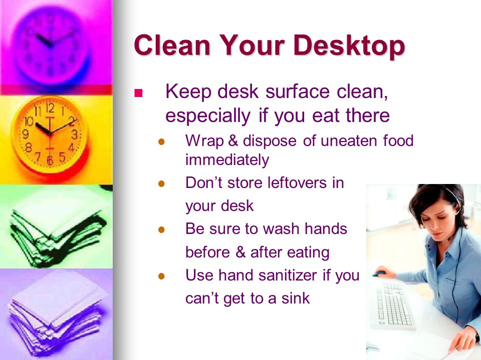Clean Your Desktop Keep desk surface clean, especially if you eat there. Wrap & dispose of uneaten food immediately.