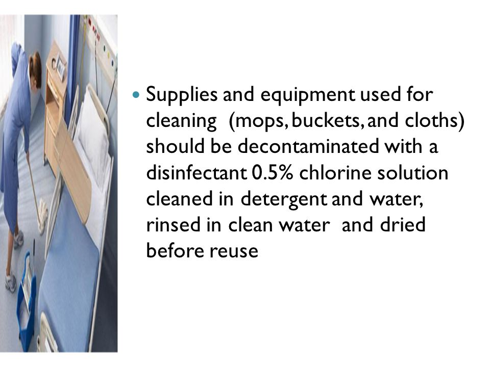 Supplies and equipment used for cleaning (mops, buckets, and cloths) should be decontaminated with a disinfectant 0.5% chlorine solution cleaned in detergent and water, rinsed in clean water and dried before reuse