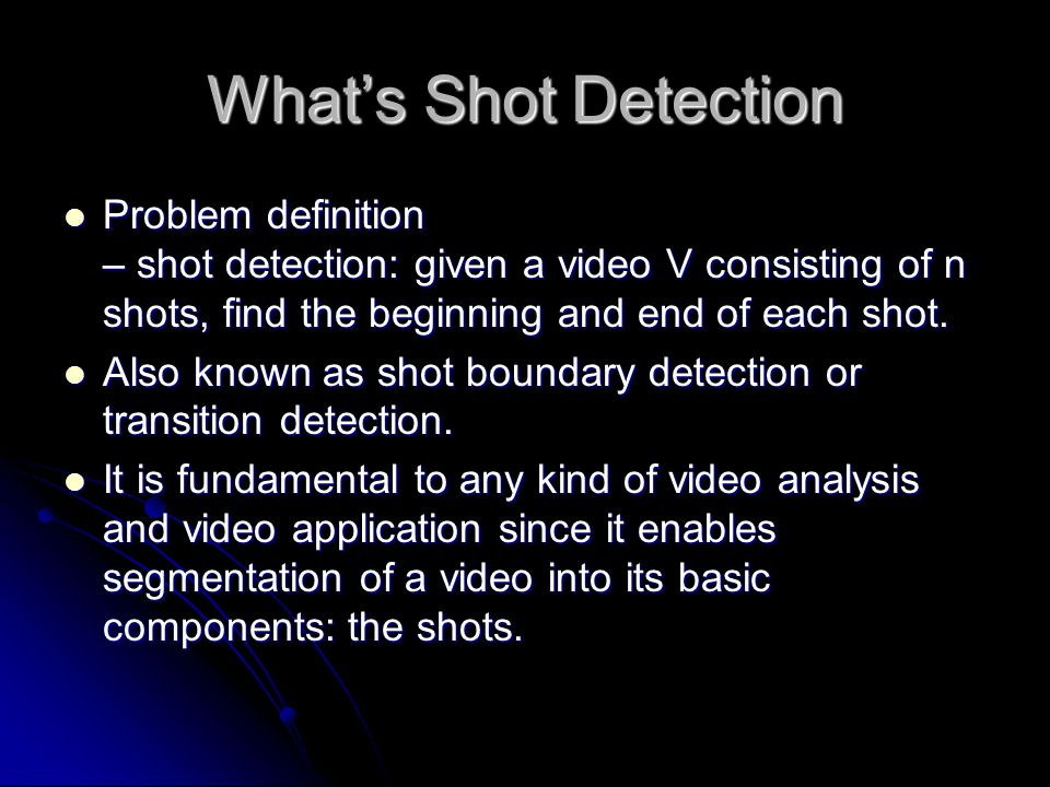 What's Shot Detection Problem definition – shot detection: given a video V consisting of n shots, find the beginning and end of each shot.