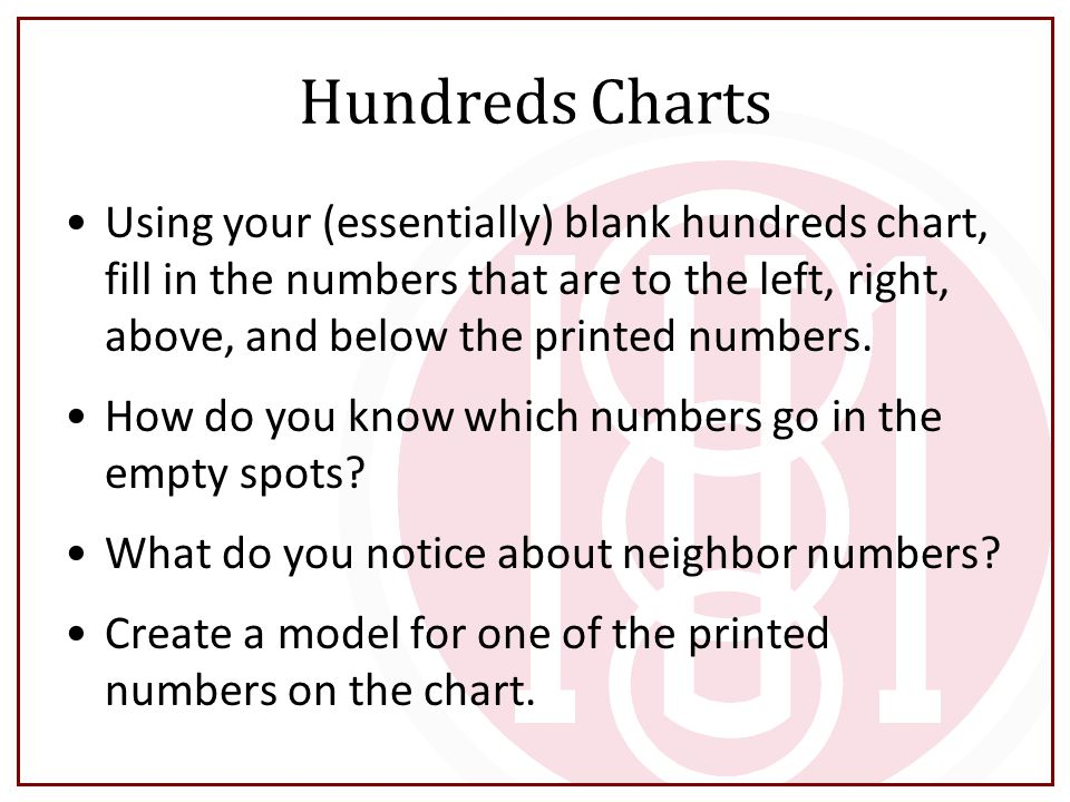 Hundreds Charts Using your (essentially) blank hundreds chart, fill in the numbers that are to the left, right, above, and below the printed numbers.