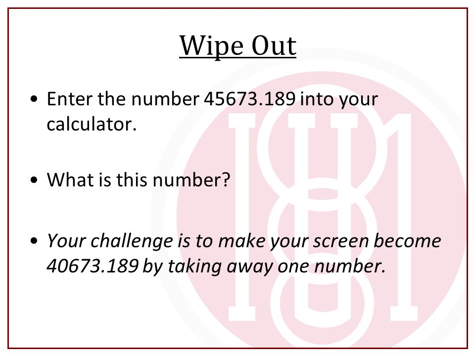 Wipe Out Enter the number 45673.189 into your calculator.