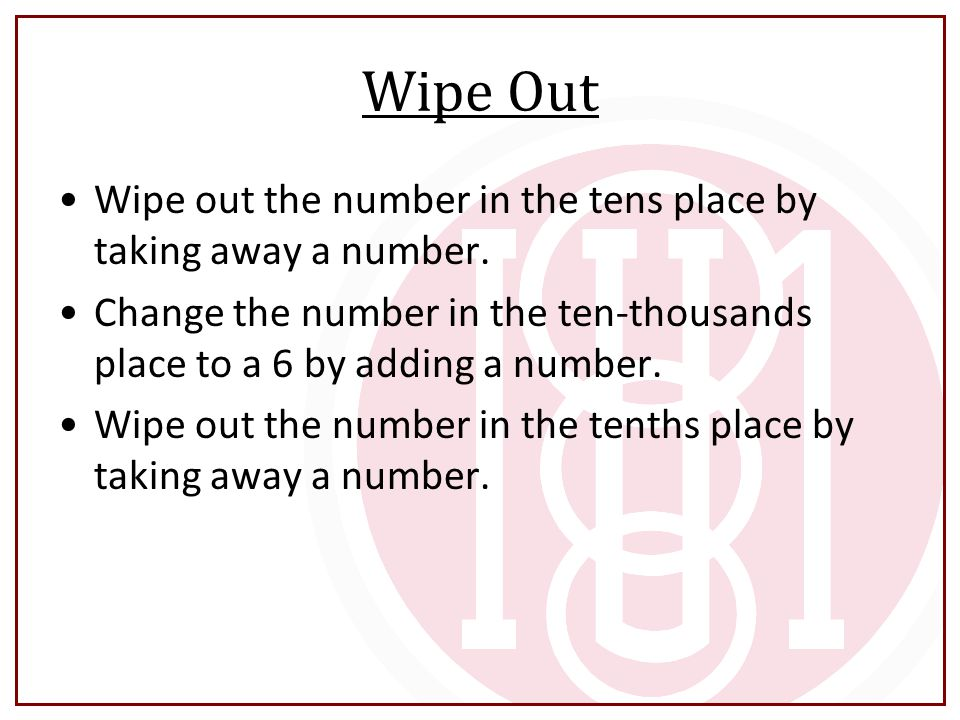 Wipe Out Wipe out the number in the tens place by taking away a number. Change the number in the ten-thousands place to a 6 by adding a number.