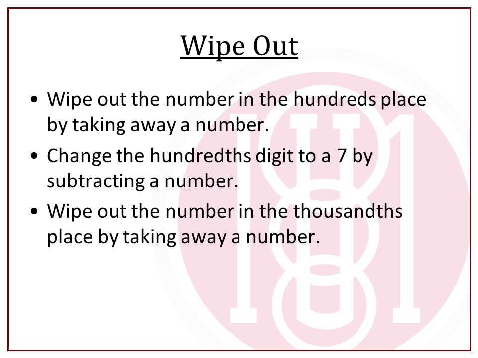 Wipe Out Wipe out the number in the hundreds place by taking away a number. Change the hundredths digit to a 7 by subtracting a number.
