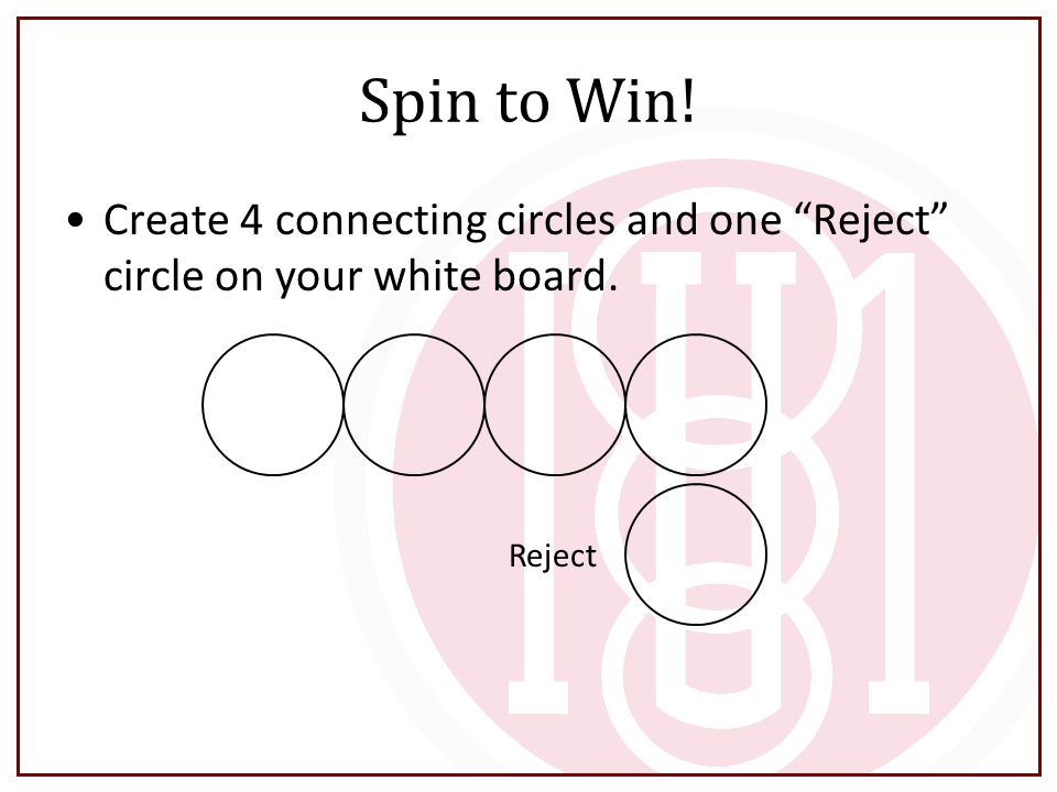 Spin to Win! Create 4 connecting circles and one Reject circle on your white board. Reject