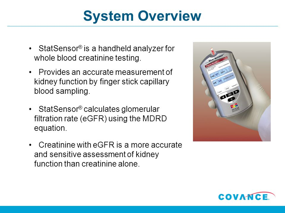 System Overview StatSensor® is a handheld analyzer for whole blood creatinine testing.