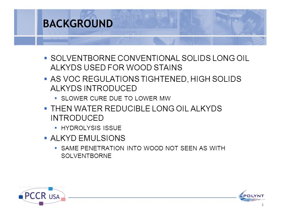 BACKGROUND SOLVENTBORNE CONVENTIONAL SOLIDS LONG OIL ALKYDS USED FOR WOOD STAINS. AS VOC REGULATIONS TIGHTENED, HIGH SOLIDS ALKYDS INTRODUCED.