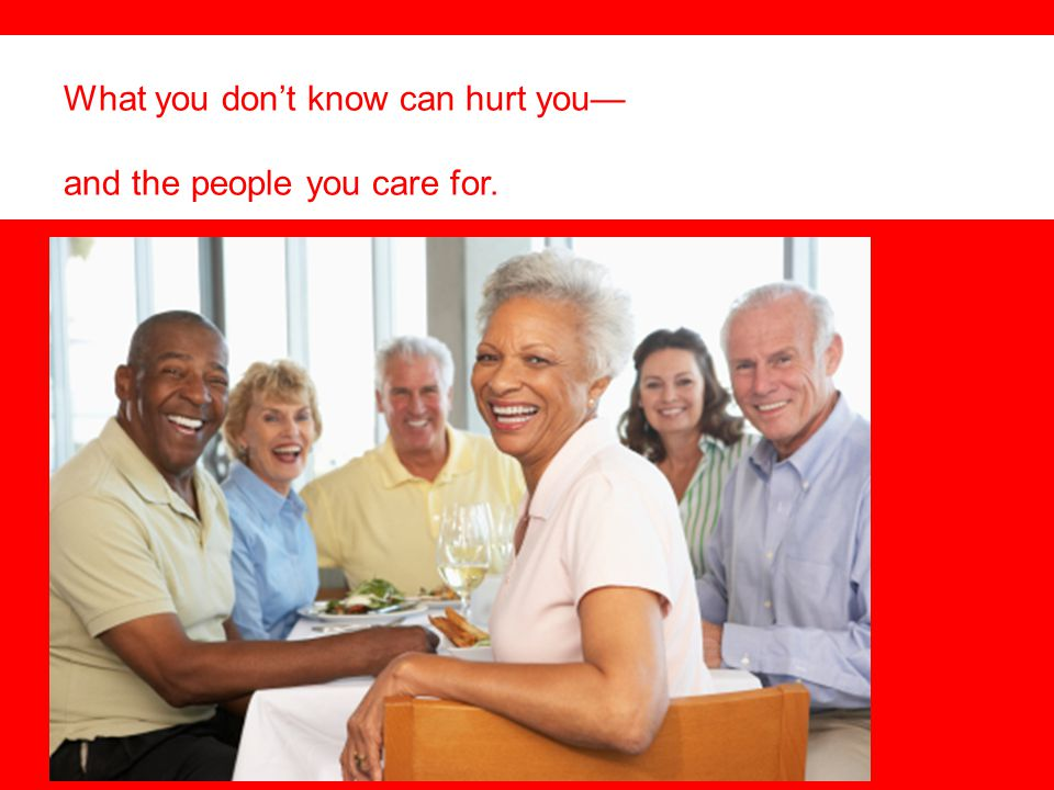 What you don't know can hurt you— and the people you care for.