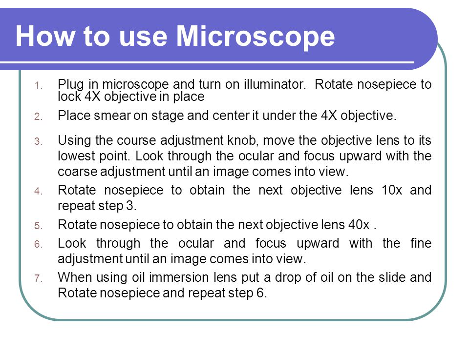 How to use Microscope Plug in microscope and turn on illuminator. Rotate nosepiece to lock 4X objective in place.