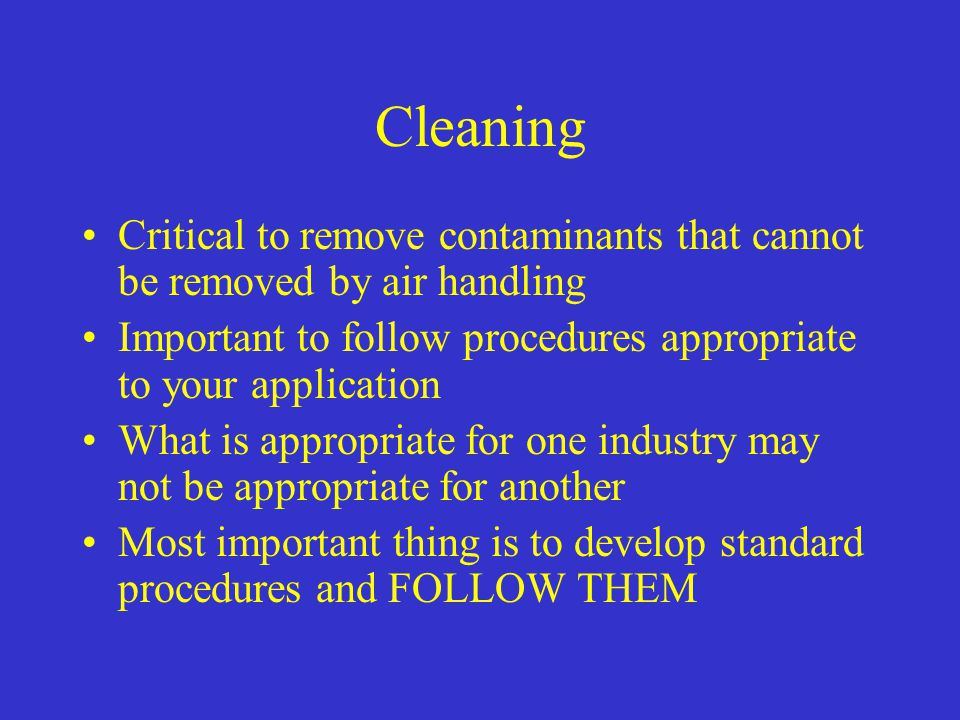 Cleaning Critical to remove contaminants that cannot be removed by air handling. Important to follow procedures appropriate to your application.