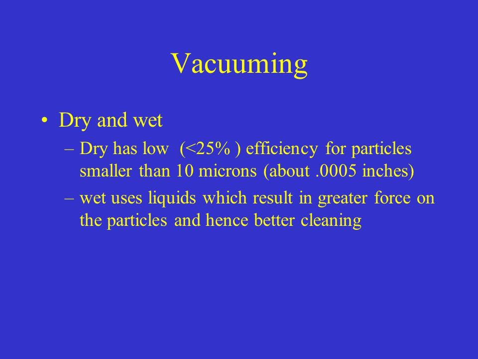 Vacuuming Dry and wet. Dry has low (<25% ) efficiency for particles smaller than 10 microns (about .0005 inches)