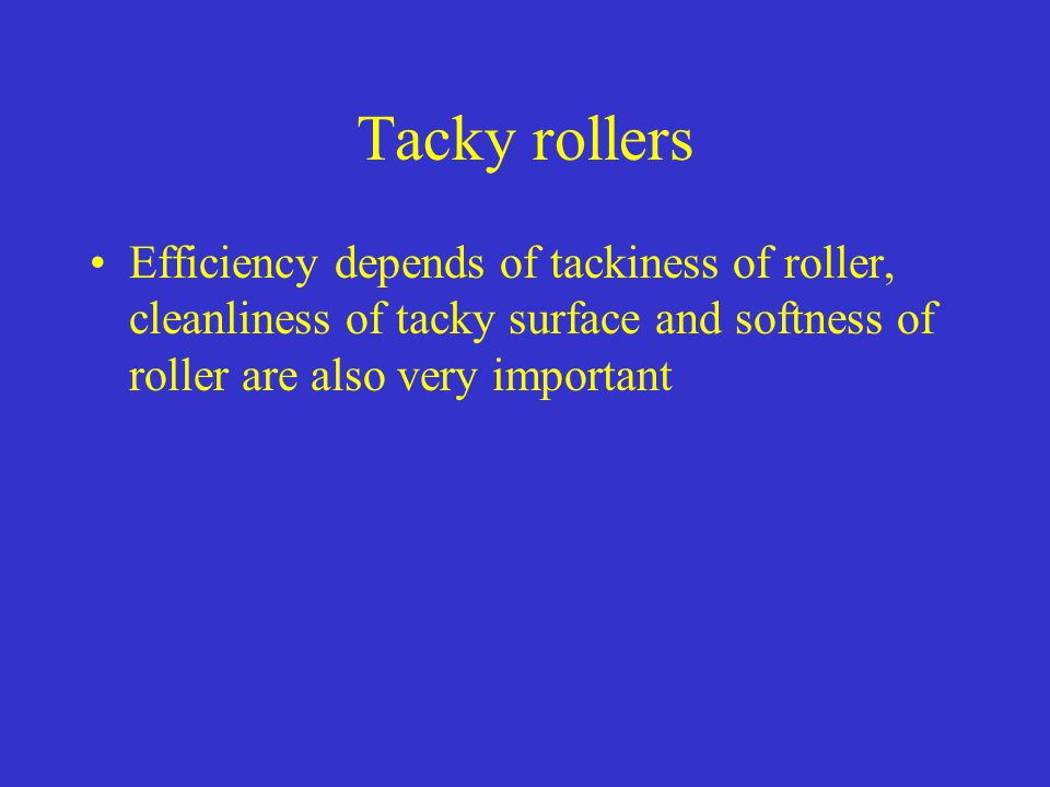 Tacky rollers Efficiency depends of tackiness of roller, cleanliness of tacky surface and softness of roller are also very important.