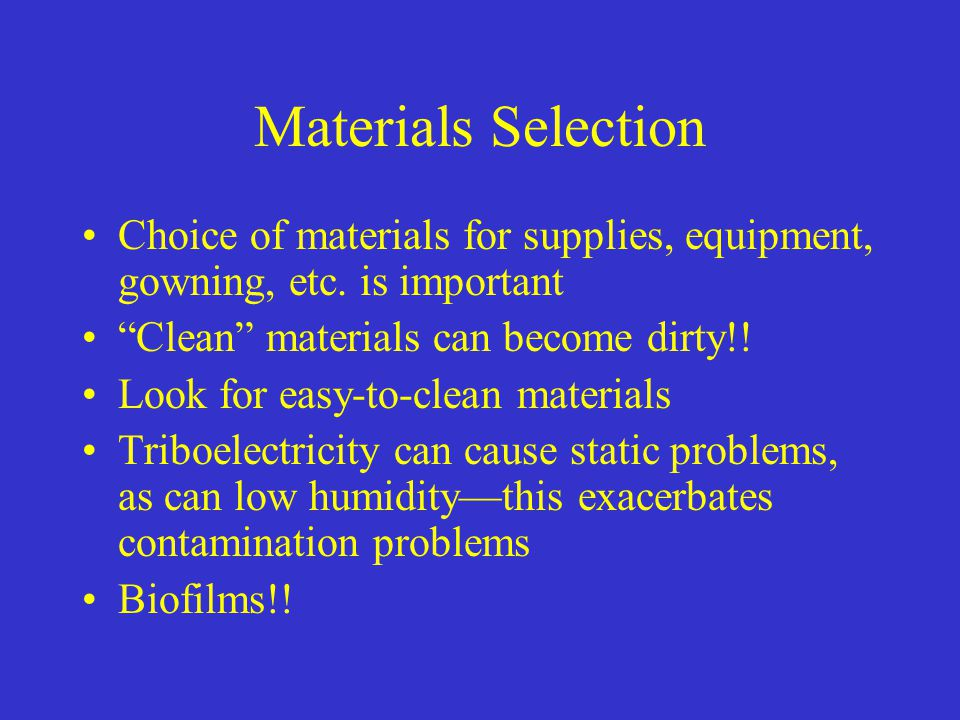Materials Selection Choice of materials for supplies, equipment, gowning, etc. is important. Clean materials can become dirty!!