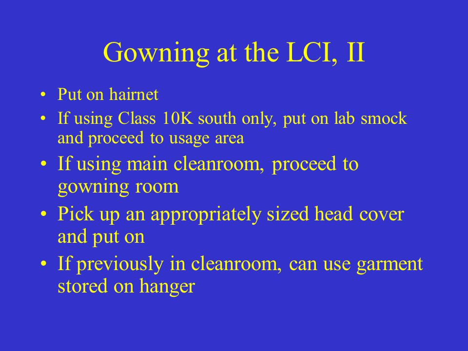 Gowning at the LCI, II Put on hairnet. If using Class 10K south only, put on lab smock and proceed to usage area.