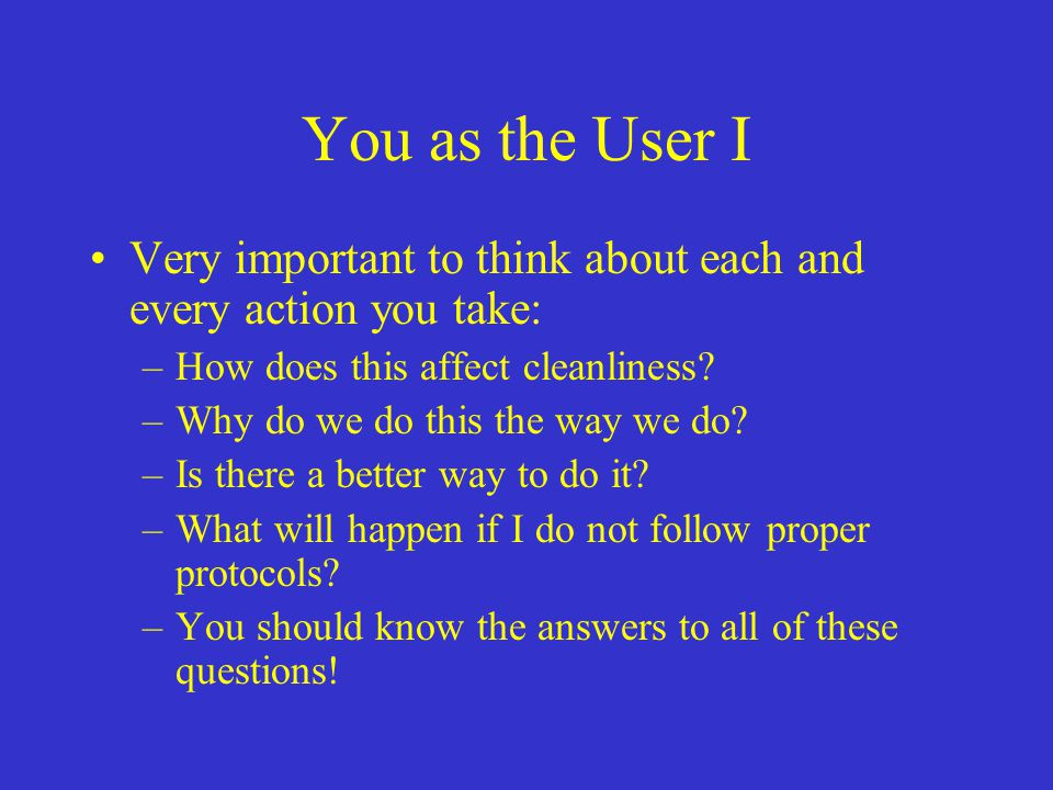 You as the User I Very important to think about each and every action you take: How does this affect cleanliness