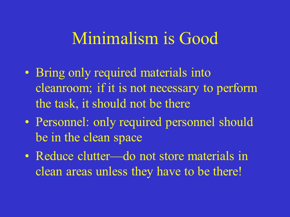 Minimalism is Good Bring only required materials into cleanroom; if it is not necessary to perform the task, it should not be there.
