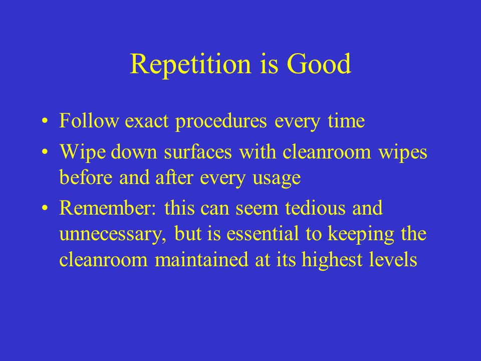 Repetition is Good Follow exact procedures every time