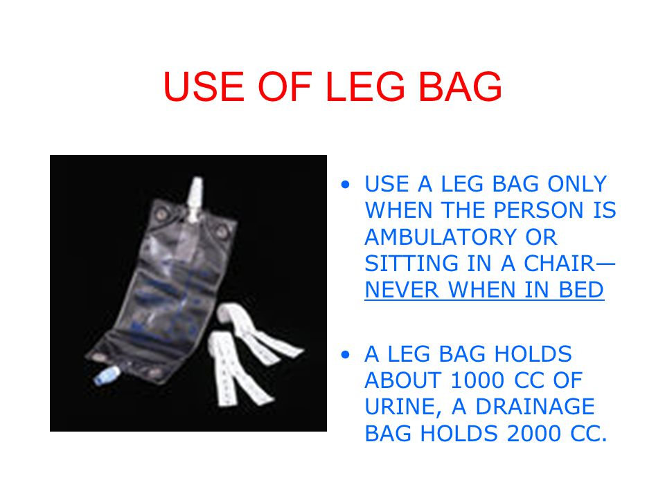USE OF LEG BAG USE A LEG BAG ONLY WHEN THE PERSON IS AMBULATORY OR SITTING IN A CHAIR—NEVER WHEN IN BED.
