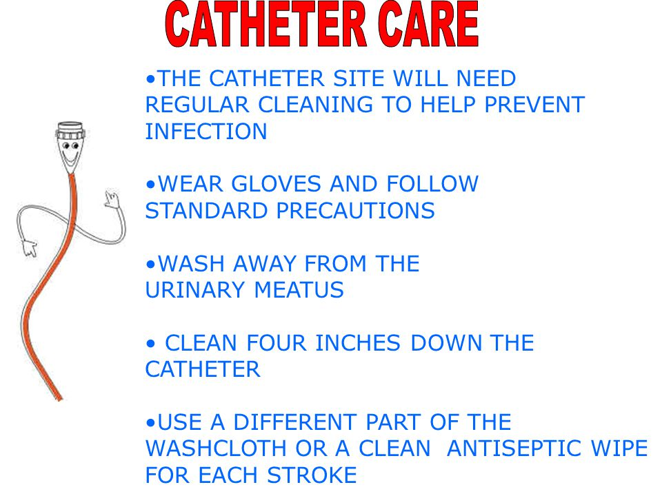 CATHETER CARE THE CATHETER SITE WILL NEED