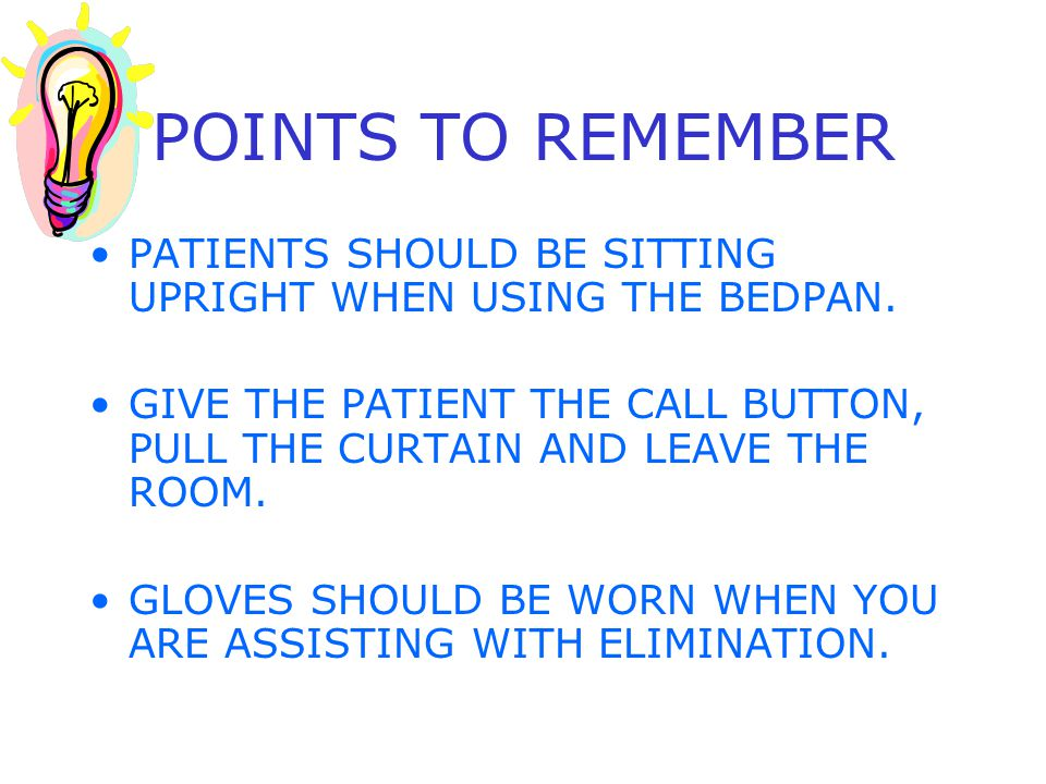 POINTS TO REMEMBER PATIENTS SHOULD BE SITTING UPRIGHT WHEN USING THE BEDPAN. GIVE THE PATIENT THE CALL BUTTON, PULL THE CURTAIN AND LEAVE THE ROOM.