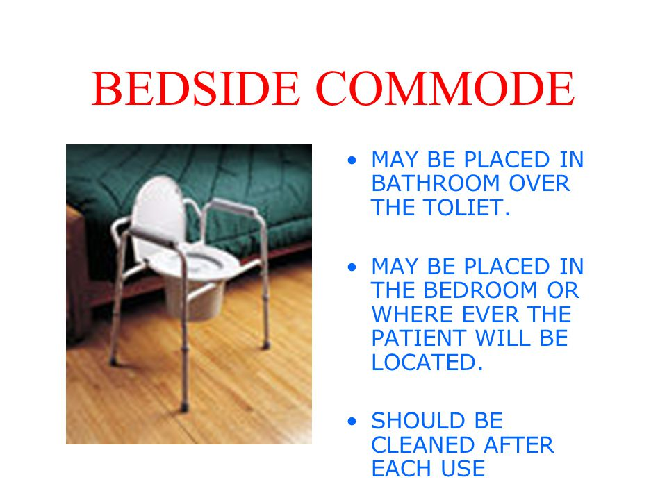 BEDSIDE COMMODE MAY BE PLACED IN BATHROOM OVER THE TOLIET.