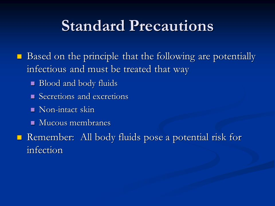 Standard Precautions Based on the principle that the following are potentially infectious and must be treated that way.