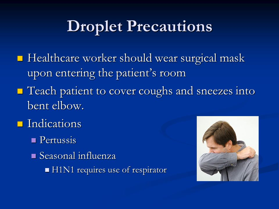 Droplet Precautions Healthcare worker should wear surgical mask upon entering the patient's room.