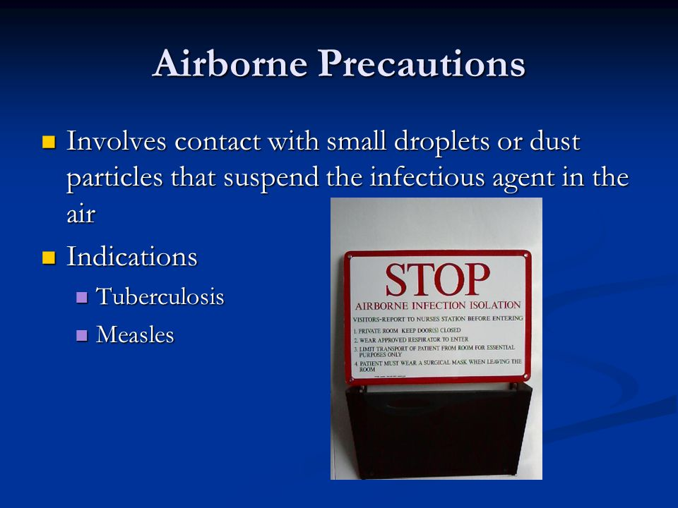 Airborne Precautions Involves contact with small droplets or dust particles that suspend the infectious agent in the air.