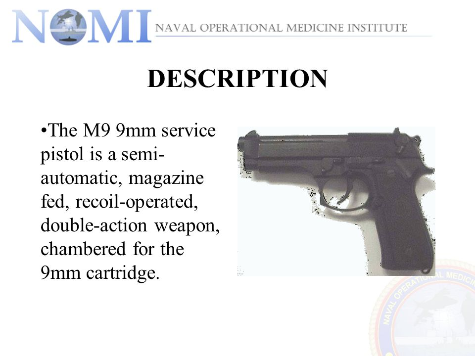 DESCRIPTION The M9 9mm service pistol is a semi-automatic, magazine fed, recoil-operated, double-action weapon, chambered for the 9mm cartridge.