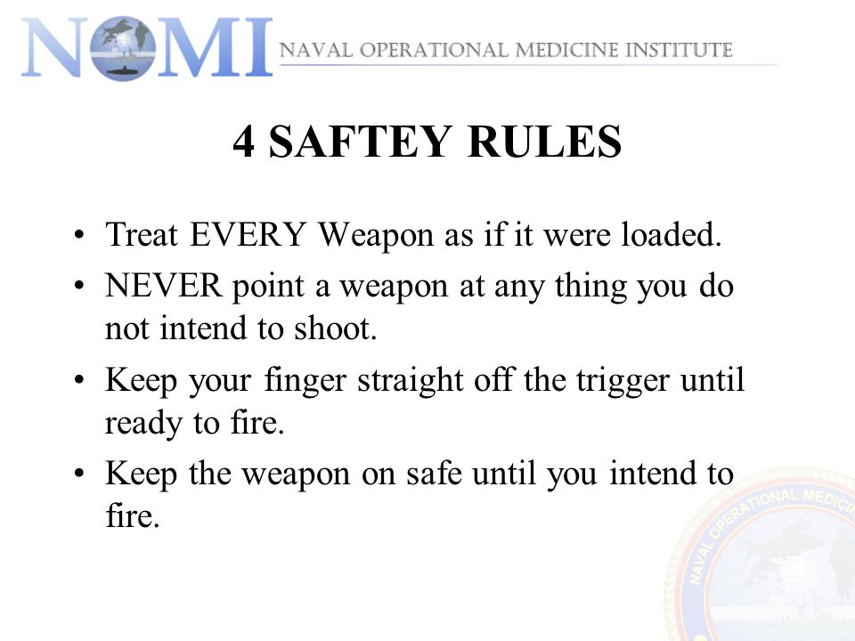 4 SAFTEY RULES Treat EVERY Weapon as if it were loaded.