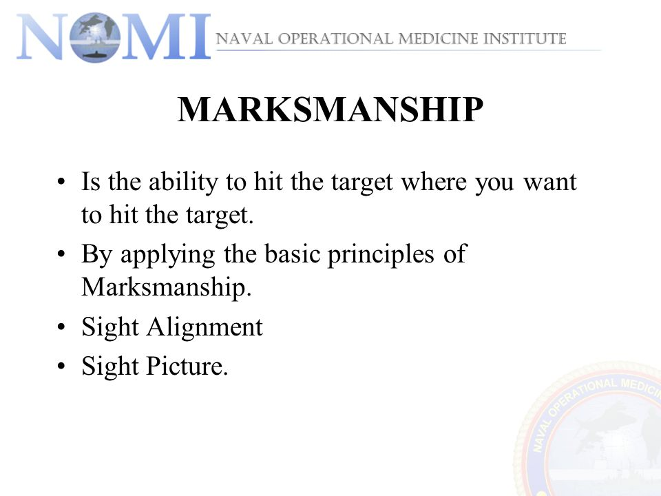 MARKSMANSHIP Is the ability to hit the target where you want to hit the target. By applying the basic principles of Marksmanship.
