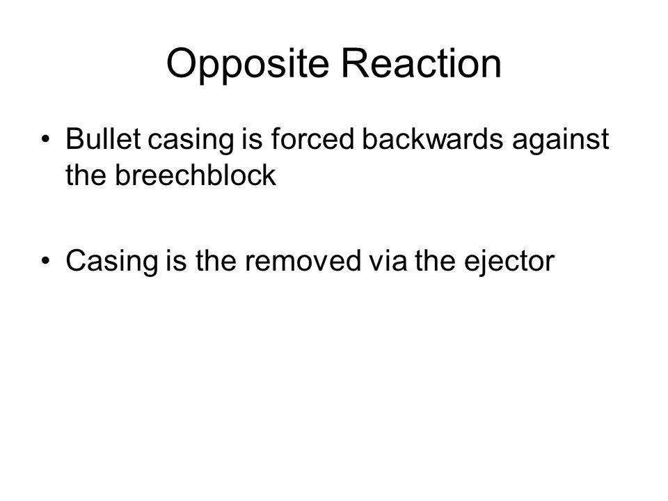 Opposite Reaction Bullet casing is forced backwards against the breechblock.