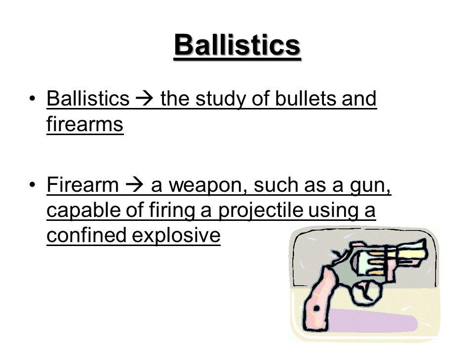 Ballistics Ballistics  the study of bullets and firearms
