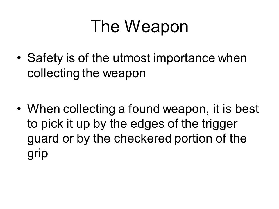 The Weapon Safety is of the utmost importance when collecting the weapon.