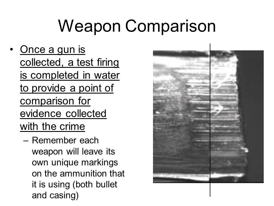 Weapon Comparison Once a gun is collected, a test firing is completed in water to provide a point of comparison for evidence collected with the crime.