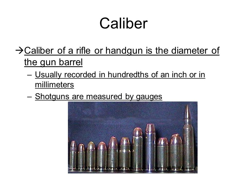 Caliber Caliber of a rifle or handgun is the diameter of the gun barrel. Usually recorded in hundredths of an inch or in millimeters.