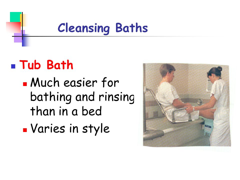 Cleansing Baths Tub Bath Much easier for bathing and rinsing than in a bed Varies in style