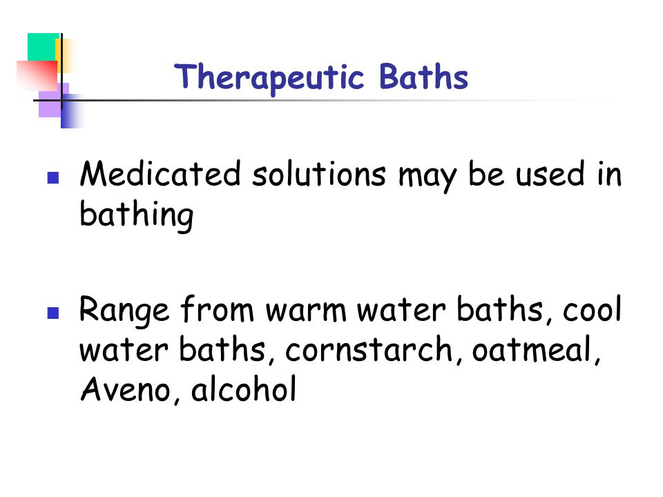 Therapeutic Baths Medicated solutions may be used in bathing.
