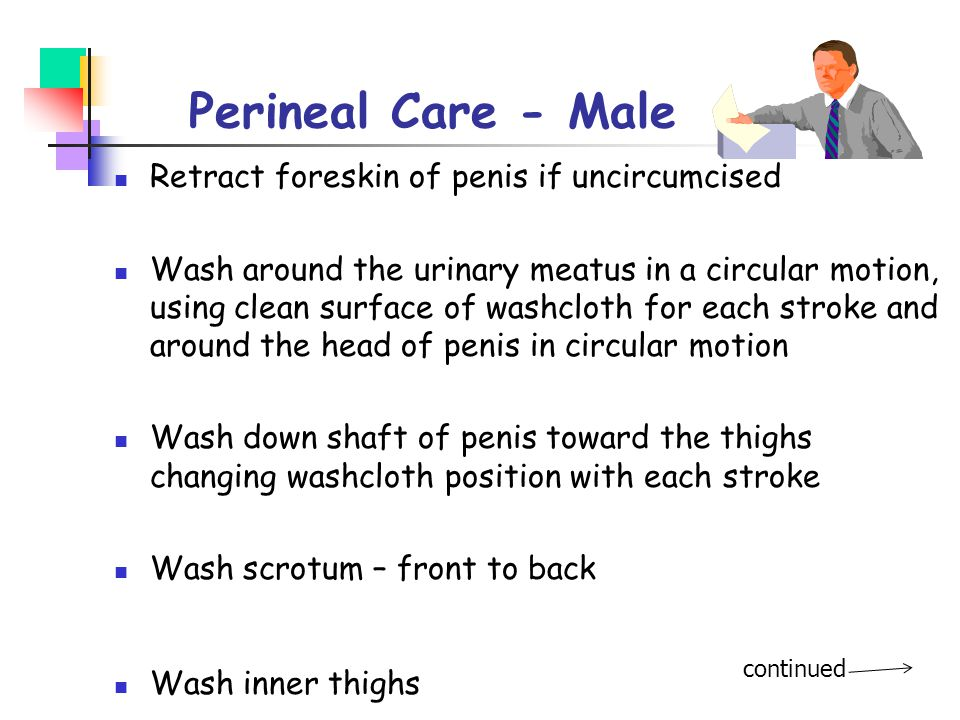 Perineal Care - Male Retract foreskin of penis if uncircumcised
