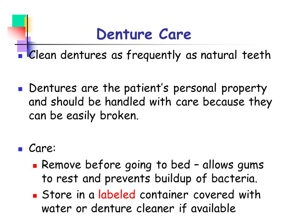 Denture Care Clean dentures as frequently as natural teeth
