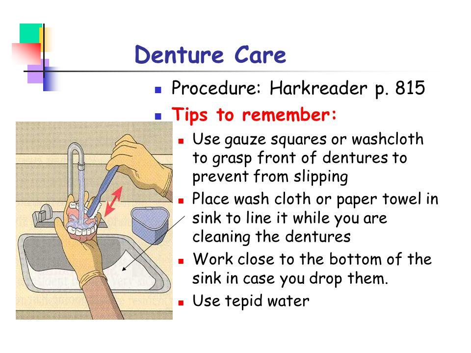 Denture Care Procedure: Harkreader p. 815 Tips to remember: