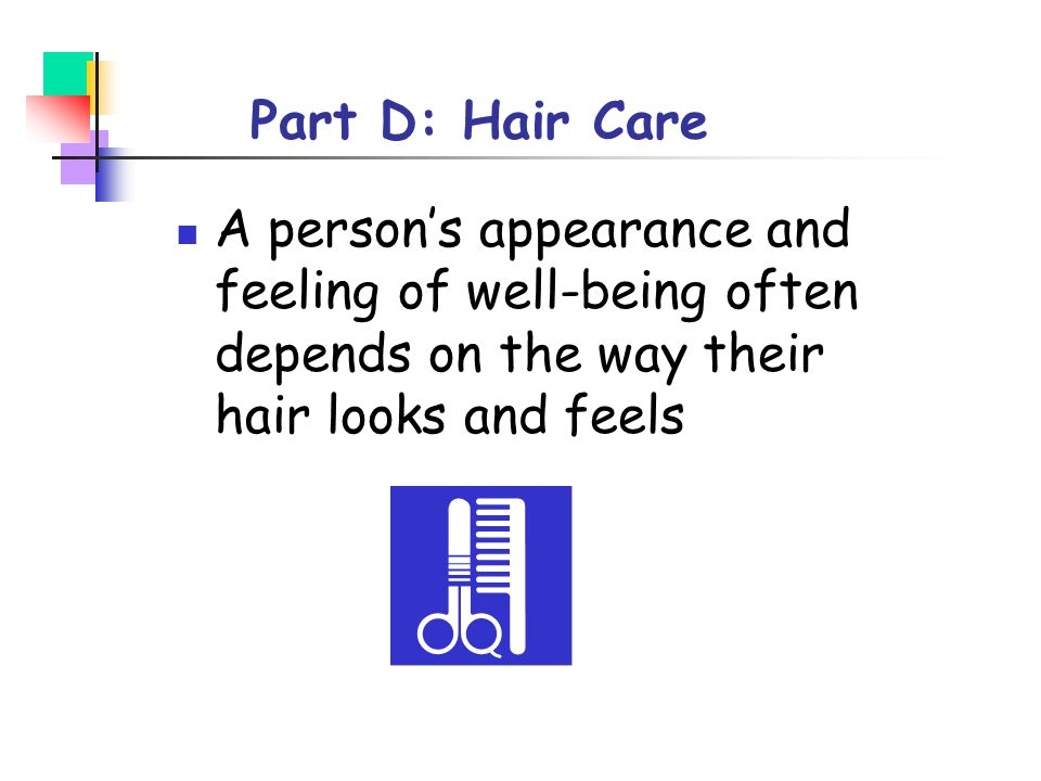 Part D: Hair Care A person's appearance and feeling of well-being often depends on the way their hair looks and feels.