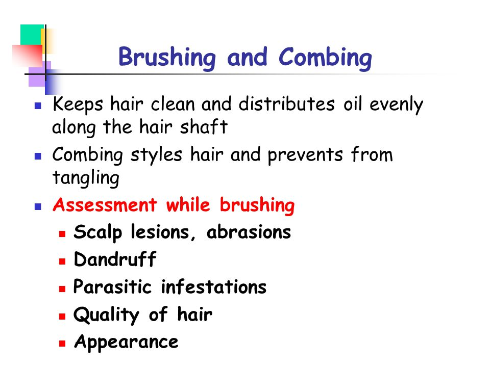 Brushing and Combing Keeps hair clean and distributes oil evenly along the hair shaft. Combing styles hair and prevents from tangling.