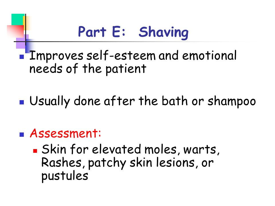 Part E: Shaving Improves self-esteem and emotional needs of the patient. Usually done after the bath or shampoo.