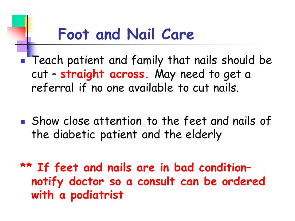 Foot and Nail Care Teach patient and family that nails should be cut – straight across. May need to get a referral if no one available to cut nails.