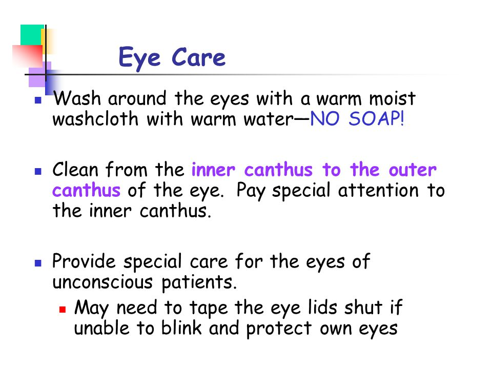 Eye Care Wash around the eyes with a warm moist washcloth with warm water—NO SOAP!