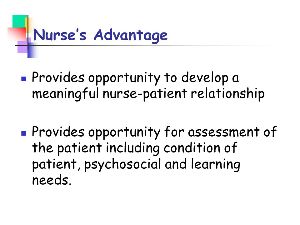 Nurse's Advantage Provides opportunity to develop a meaningful nurse-patient relationship.