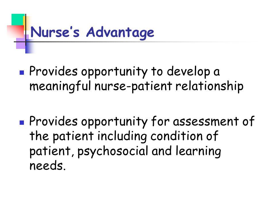 Nurse's Advantage Provides opportunity to develop a meaningful nurse-patient relationship.